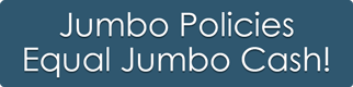 Jumbo Policies Equal Jumbo Cash!
